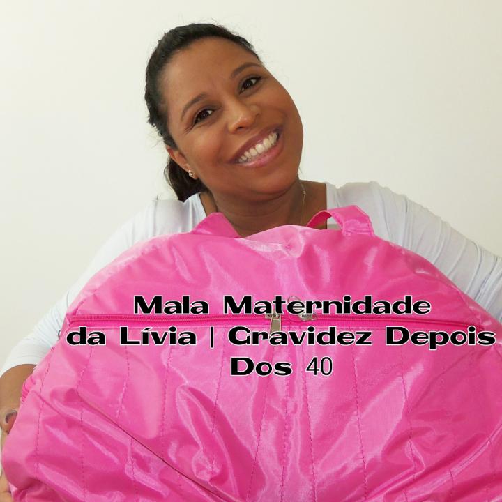 Gravidez Depois Dos 40 | Mala Maternidade Da Lívia